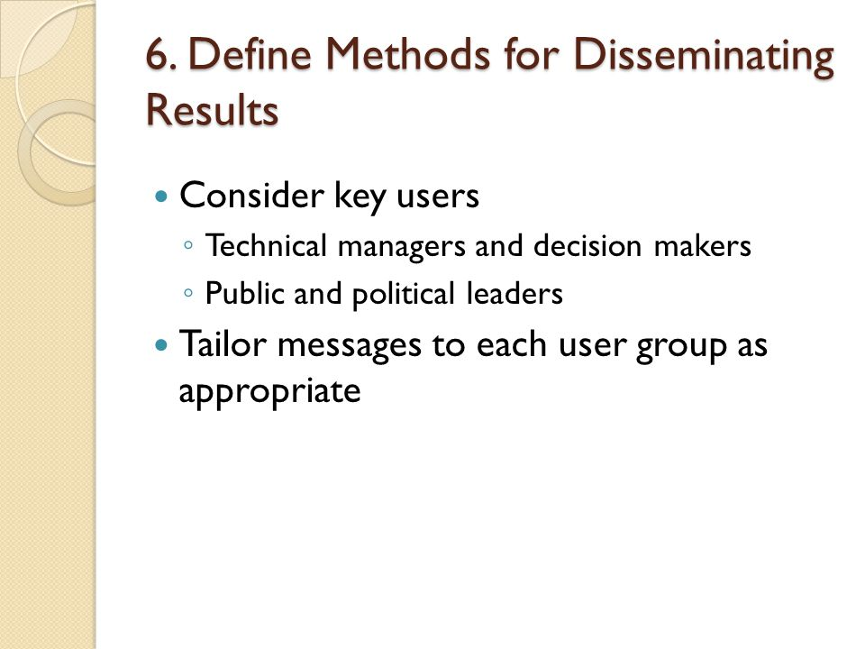 6. Define Methods for Disseminating Results Consider key users ◦ Technical managers and decision makers ◦ Public and political leaders Tailor messages