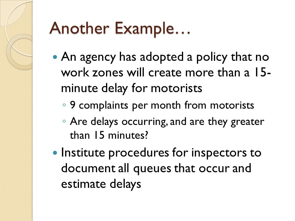 Another Example… An agency has adopted a policy that no work zones will create more than a 15- minute delay for motorists ◦ 9 complaints per month from motorists ◦ Are delays occurring, and are they greater than 15 minutes.
