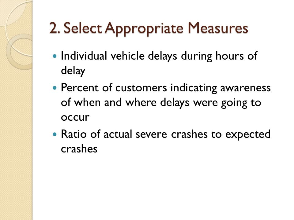 2. Select Appropriate Measures Individual vehicle delays during hours of delay Percent of customers indicating awareness of when and where delays were
