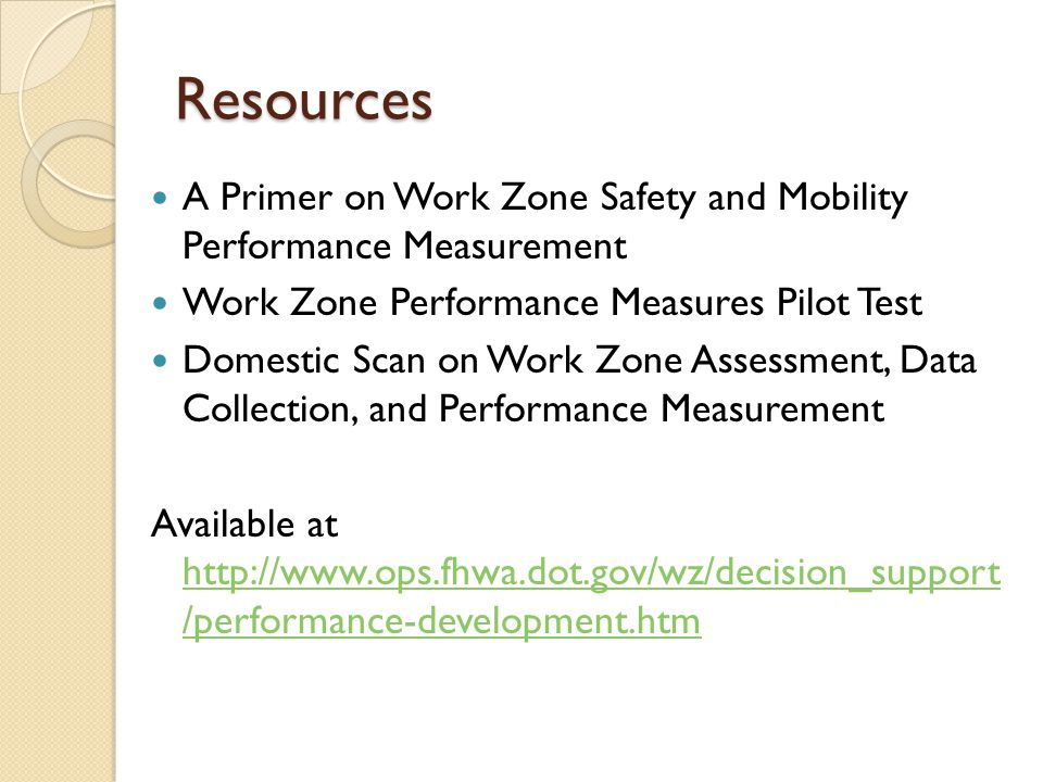 Resources A Primer on Work Zone Safety and Mobility Performance Measurement Work Zone Performance Measures Pilot Test Domestic Scan on Work Zone Assessment, Data Collection, and Performance Measurement Available at http://www.ops.fhwa.dot.gov/wz/decision_support /performance-development.htm http://www.ops.fhwa.dot.gov/wz/decision_support /performance-development.htm