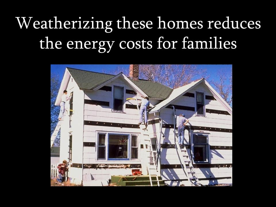 Weatherizing these homes reduces the energy costs for families