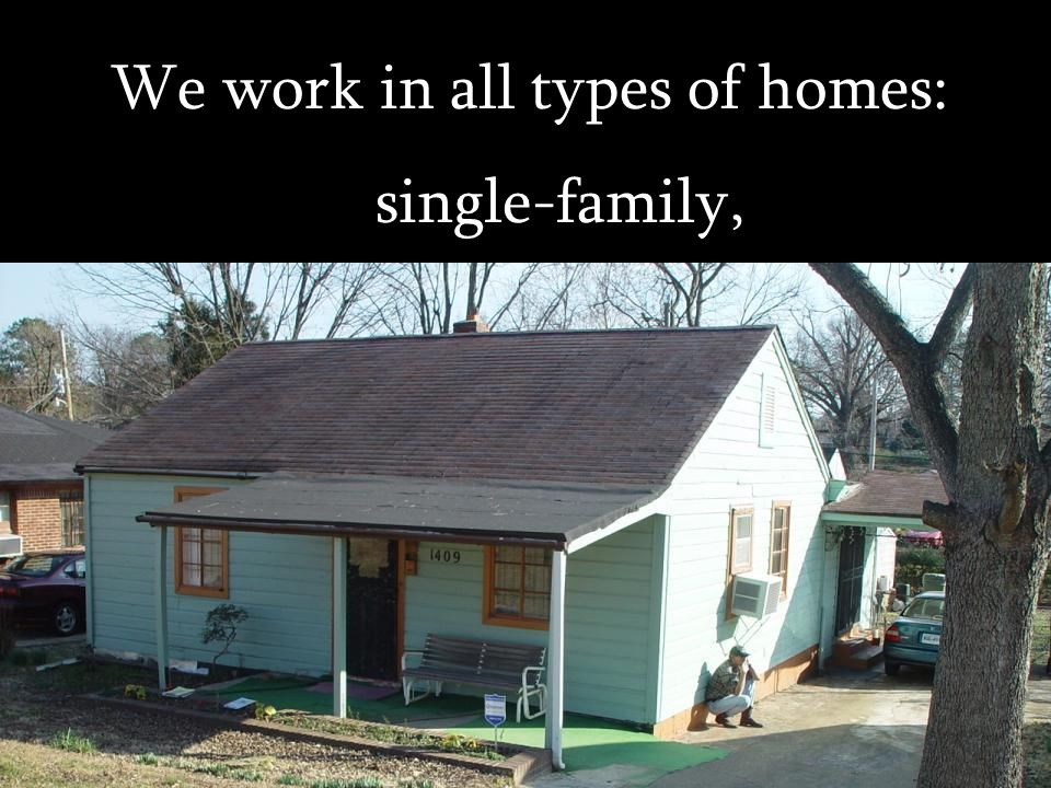 We work in all types of homes: single-family,