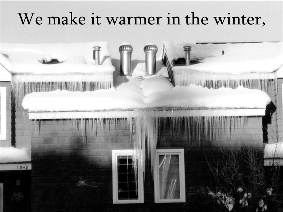 We make it warmer in the winter,
