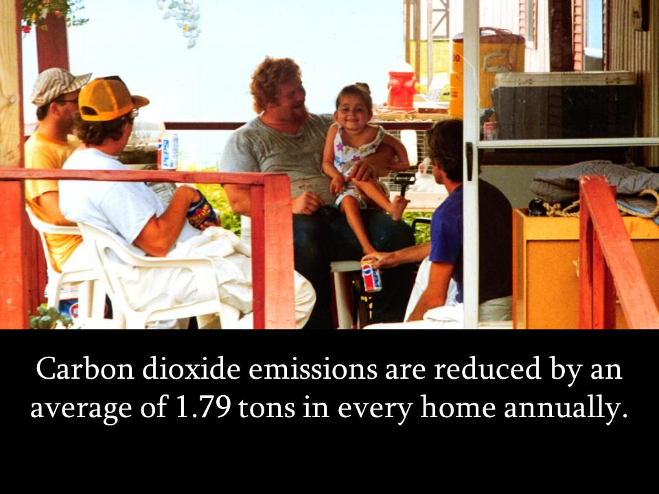 Carbon dioxide emissions are reduced by an average of 1.79 tons in every home annually.