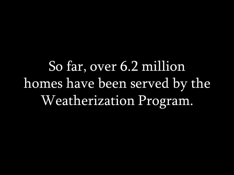 So far, over 6.2 million homes have been served by the Weatherization Program.