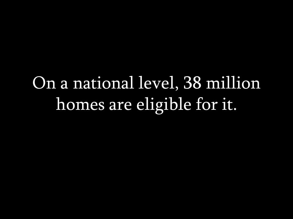 On a national level, 38 million homes are eligible for it.