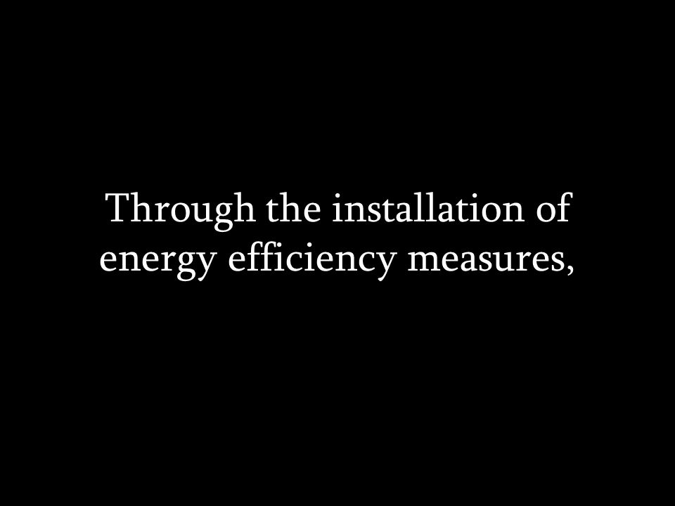 Through the installation of energy efficiency measures,