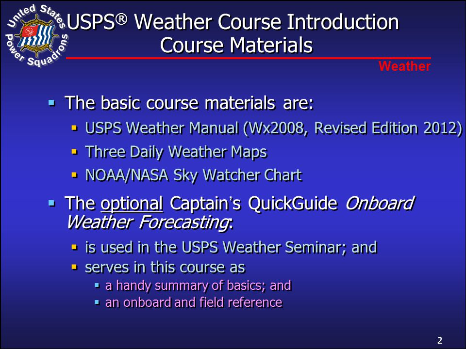 Weather USPS ® Weather Course Introduction Course Materials  The basic course materials are:  USPS Weather Manual (Wx2008, Revised Edition 2012)  Three Daily Weather Maps  NOAA/NASA Sky Watcher Chart  The optional Captain's QuickGuide Onboard Weather Forecasting:  is used in the USPS Weather Seminar; and  serves in this course as  a handy summary of basics; and  an onboard and field reference  The basic course materials are:  USPS Weather Manual (Wx2008, Revised Edition 2012)  Three Daily Weather Maps  NOAA/NASA Sky Watcher Chart  The optional Captain's QuickGuide Onboard Weather Forecasting:  is used in the USPS Weather Seminar; and  serves in this course as  a handy summary of basics; and  an onboard and field reference 2