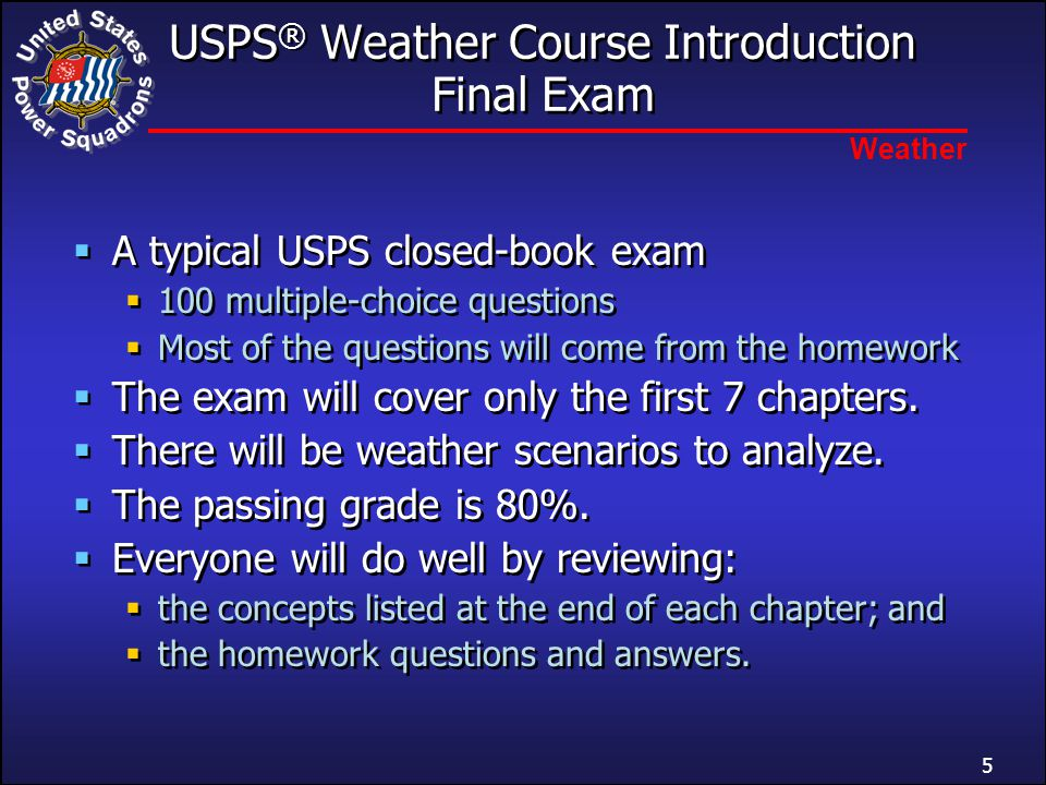 Weather USPS ® Weather Course Introduction Final Exam  A typical USPS closed-book exam  100 multiple-choice questions  Most of the questions will come from the homework  The exam will cover only the first 7 chapters.