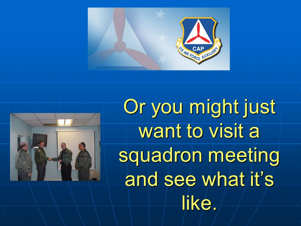 Or you might just want to visit a squadron meeting and see what it's like.