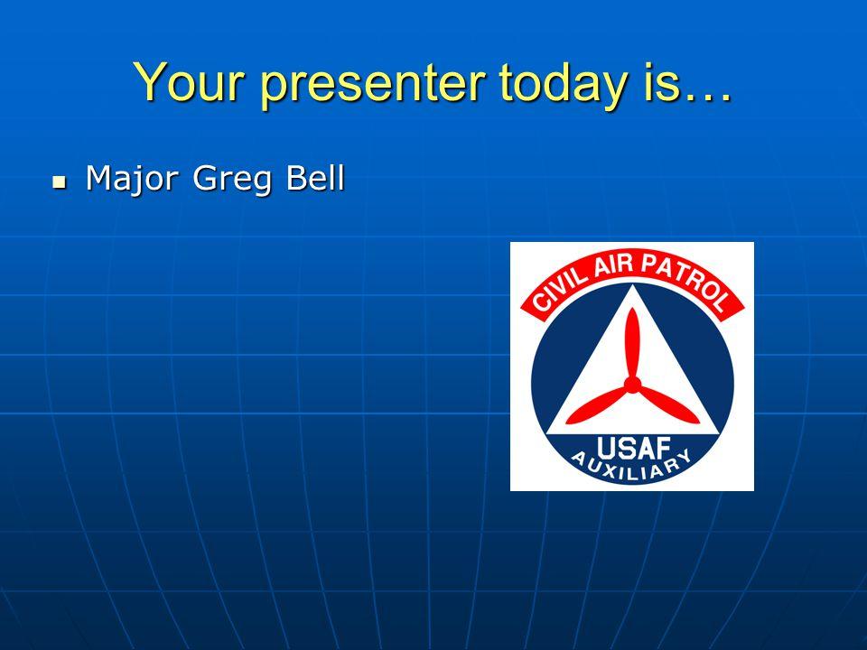 Your presenter today is… Major Greg Bell Major Greg Bell SAR/DR Mission Pilot SAR/DR Mission Pilot