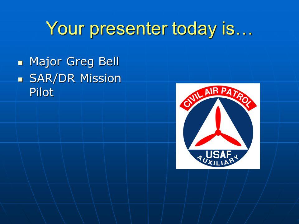 Your presenter today is… Major Greg Bell Major Greg Bell SAR/DR Mission Pilot SAR/DR Mission Pilot Webmaster Webmaster