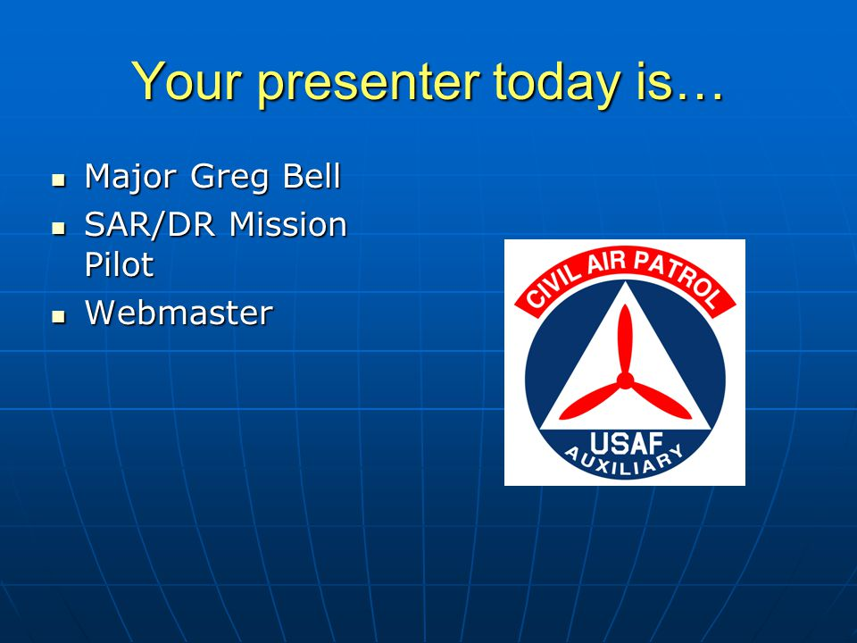 Your presenter today is… Major Greg Bell Major Greg Bell SAR/DR Mission Pilot SAR/DR Mission Pilot Webmaster Webmaster
