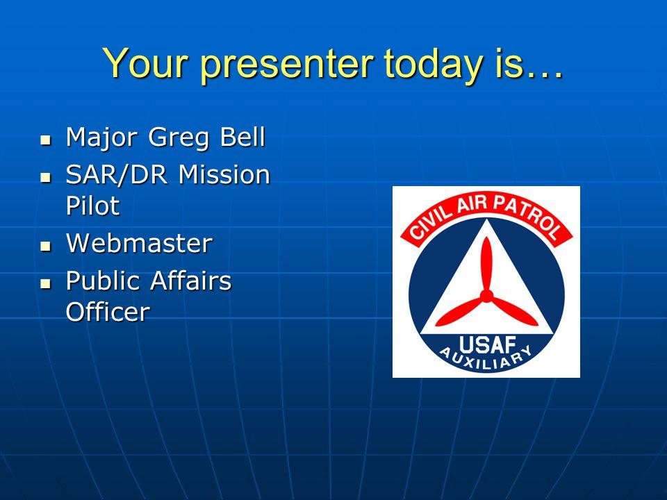 Your presenter today is… Major Greg Bell Major Greg Bell SAR/DR Mission Pilot SAR/DR Mission Pilot Webmaster Webmaster Public Affairs Officer Public Affairs Officer Has over 900 hours of mission time with CAP Has over 900 hours of mission time with CAP