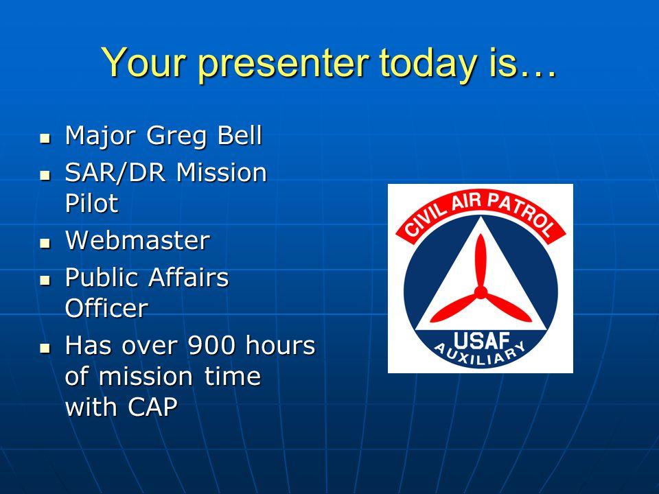 Your presenter today is… Major Greg Bell Major Greg Bell SAR/DR Mission Pilot SAR/DR Mission Pilot Webmaster Webmaster Public Affairs Officer Public Affairs Officer Has over 900 hours of mission time with CAP Has over 900 hours of mission time with CAP Member of KY214 Member of KY214
