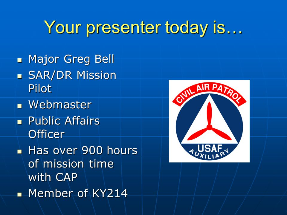 Your presenter today is… Major Greg Bell Major Greg Bell SAR/DR Mission Pilot SAR/DR Mission Pilot Webmaster Webmaster Public Affairs Officer Public Affairs Officer Has over 900 hours of mission time with CAP Has over 900 hours of mission time with CAP Member of KY214 Member of KY214