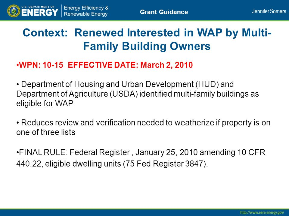 Context: Renewed Interested in WAP by Multi- Family Building Owners WPN: 10-15 EFFECTIVE DATE: March 2, 2010 Department of Housing and Urban Development (HUD) and Department of Agriculture (USDA) identified multi-family buildings as eligible for WAP Reduces review and verification needed to weatherize if property is on one of three lists FINAL RULE: Federal Register, January 25, 2010 amending 10 CFR 440.22, eligible dwelling units (75 Fed Register 3847).