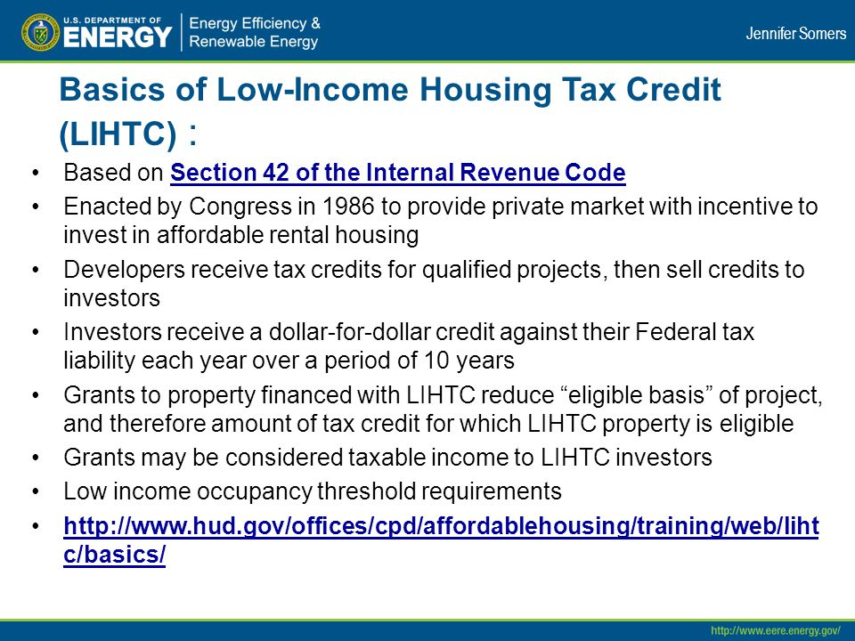 Basics of Low-Income Housing Tax Credit (LIHTC) : Based on Section 42 of the Internal Revenue CodeSection 42 of the Internal Revenue Code Enacted by Congress in 1986 to provide private market with incentive to invest in affordable rental housing Developers receive tax credits for qualified projects, then sell credits to investors Investors receive a dollar-for-dollar credit against their Federal tax liability each year over a period of 10 years Grants to property financed with LIHTC reduce eligible basis of project, and therefore amount of tax credit for which LIHTC property is eligible Grants may be considered taxable income to LIHTC investors Low income occupancy threshold requirements http://www.hud.gov/offices/cpd/affordablehousing/training/web/liht c/basics/http://www.hud.gov/offices/cpd/affordablehousing/training/web/liht c/basics/ Jennifer Somers