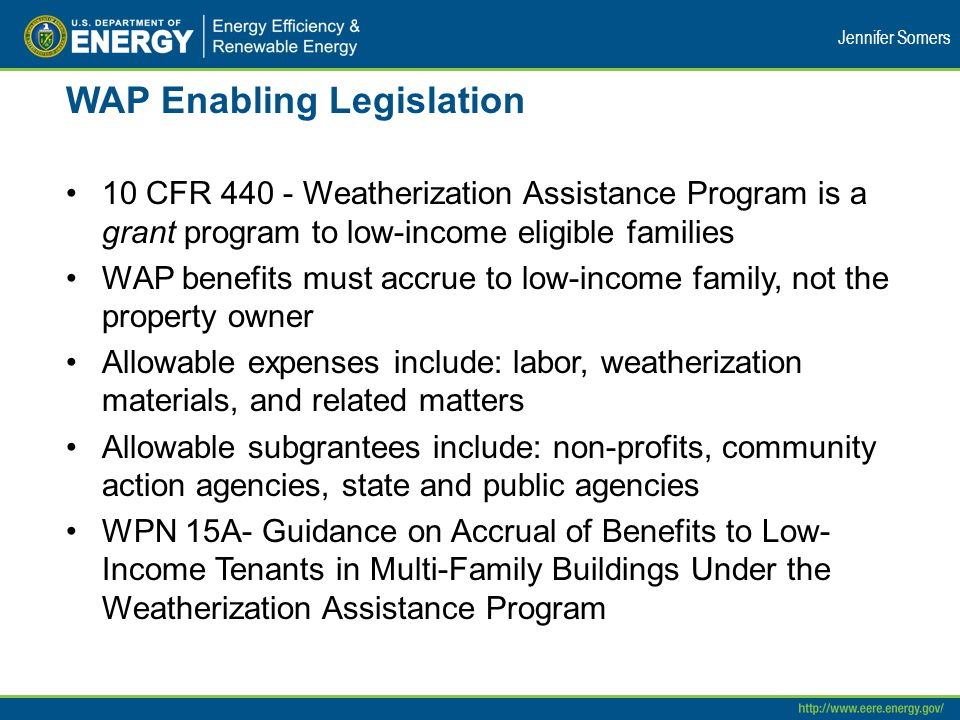 WAP Enabling Legislation 10 CFR 440 - Weatherization Assistance Program is a grant program to low-income eligible families WAP benefits must accrue to low-income family, not the property owner Allowable expenses include: labor, weatherization materials, and related matters Allowable subgrantees include: non-profits, community action agencies, state and public agencies WPN 15A- Guidance on Accrual of Benefits to Low- Income Tenants in Multi-Family Buildings Under the Weatherization Assistance Program Jennifer Somers