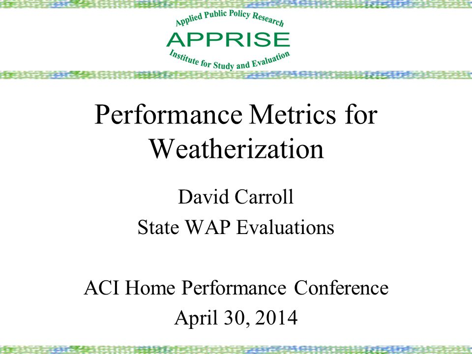 Performance Metrics for Weatherization David Carroll State WAP Evaluations ACI Home Performance Conference April 30, 2014