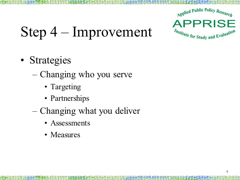 Step 4 - Improvement Strategies (continued) –Changing your performance Comparative analysis Mentoring / partnerships –Changing funding available Leveraging Advocacy 7
