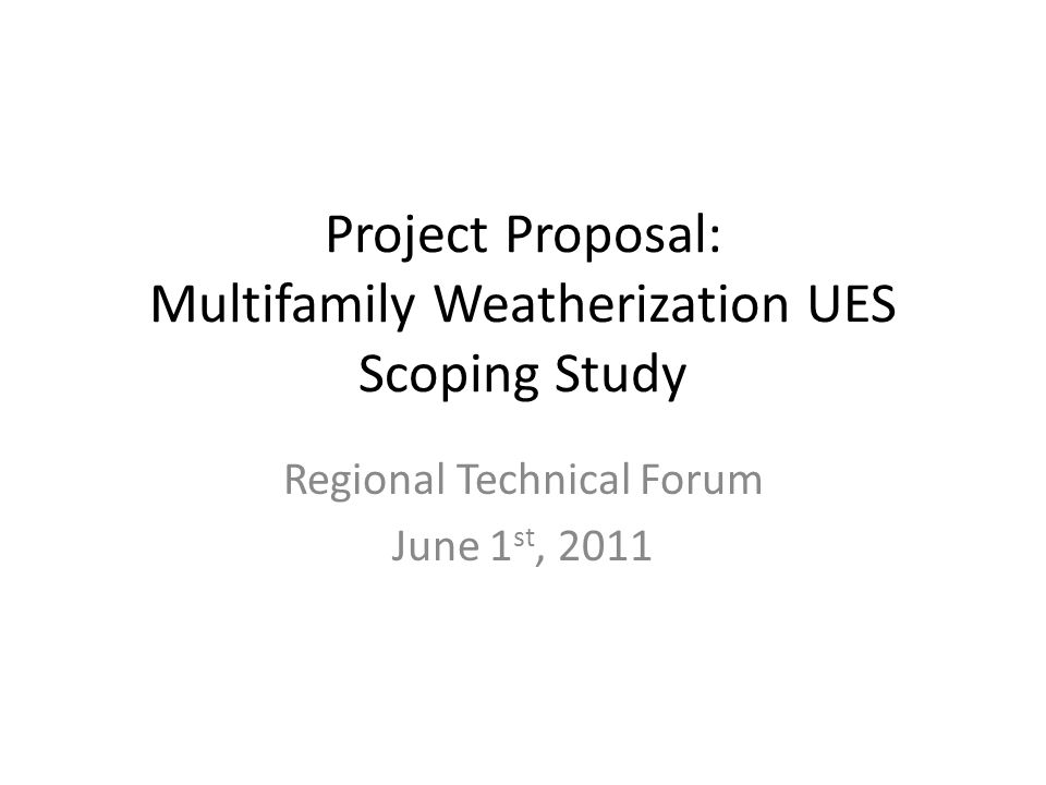 Project Proposal: Multifamily Weatherization UES Scoping Study Regional Technical Forum June 1 st, 2011