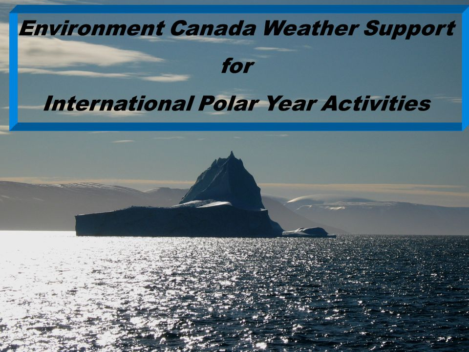Ed Hudson, April 2008 Environment Canada Weather Support for International Polar Year Activities