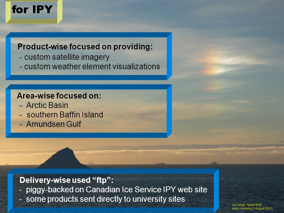 Ed Hudson, April 2008 Product-wise focused on providing: - custom satellite imagery - custom weather element visualizations Area-wise focused on: - Arctic Basin - southern Baffin Island - Amundsen Gulf for IPY Delivery-wise used ftp : - piggy-backed on Canadian Ice Service IPY web site - some products sent directly to university sites