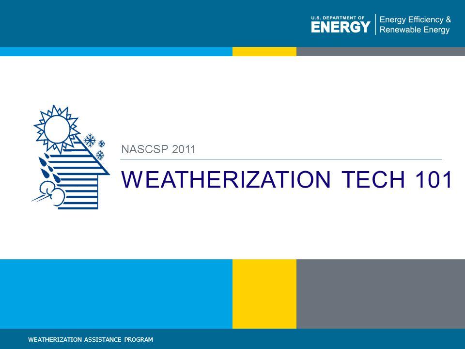 1 | WEATHERIZATION ASSISTANCE PROGRAM STANDARDIZED CURRICULUM – August 2010eere.energy.gov WEATHERIZATION TECH 101 NASCSP 2011 WEATHERIZATION ASSISTANCE PROGRAM