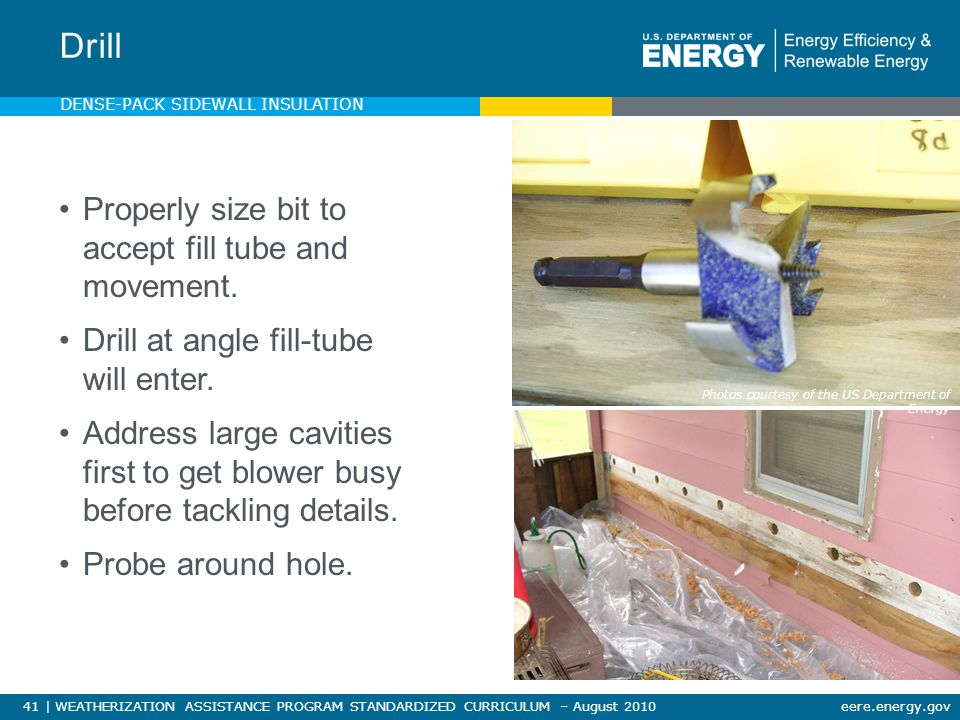 41 | WEATHERIZATION ASSISTANCE PROGRAM STANDARDIZED CURRICULUM – August 2010eere.energy.gov Properly size bit to accept fill tube and movement.