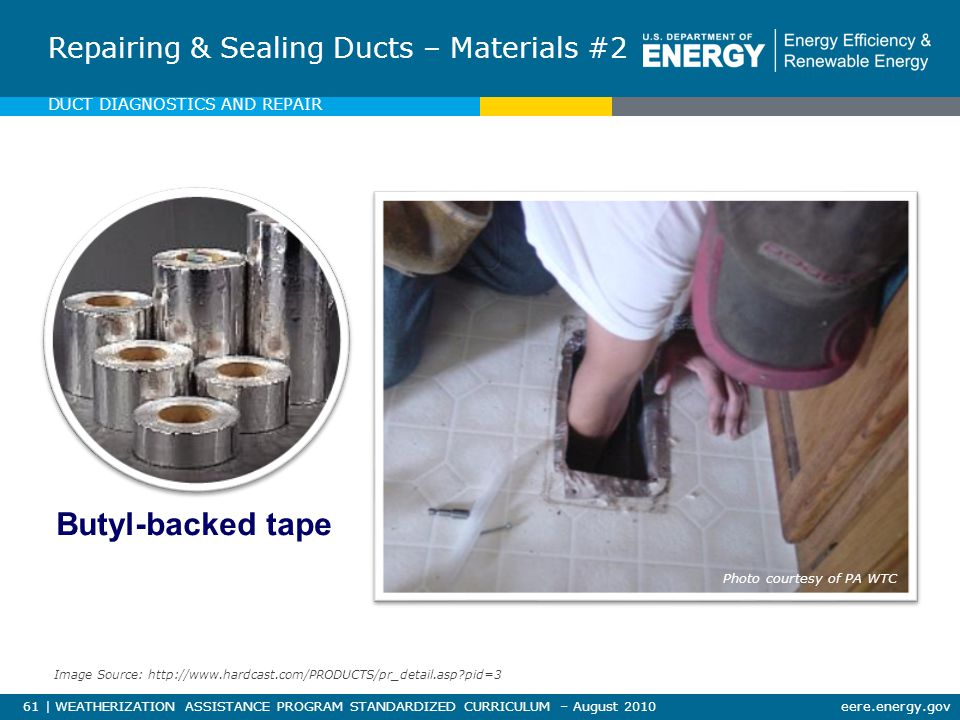 61 | WEATHERIZATION ASSISTANCE PROGRAM STANDARDIZED CURRICULUM – August 2010eere.energy.gov Butyl-backed tape Repairing & Sealing Ducts – Materials #2 Photo courtesy of PA WTC DUCT DIAGNOSTICS AND REPAIR Image Source: http://www.hardcast.com/PRODUCTS/pr_detail.asp pid=3