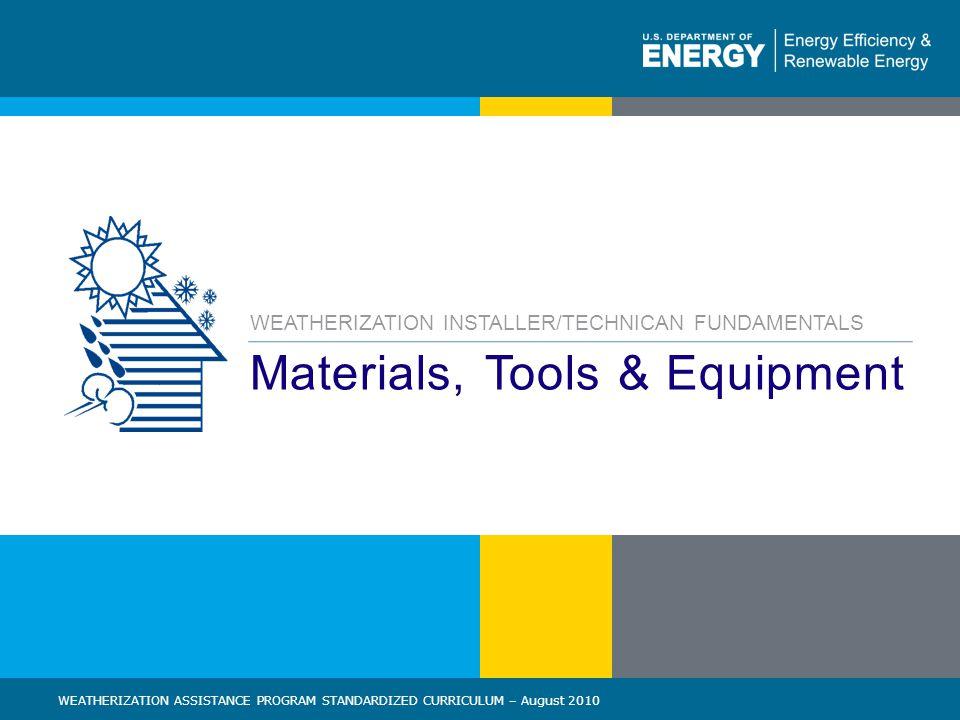 83 | WEATHERIZATION ASSISTANCE PROGRAM STANDARDIZED CURRICULUM – August 2010eere.energy.gov Materials, Tools & Equipment WEATHERIZATION INSTALLER/TECHNICAN FUNDAMENTALS WEATHERIZATION ASSISTANCE PROGRAM STANDARDIZED CURRICULUM – August 2010