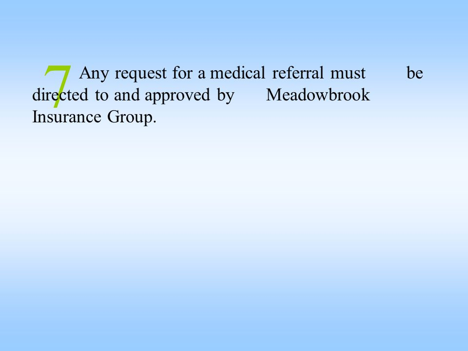 7 Any request for a medical referral must be directed to and approved by Meadowbrook Insurance Group.