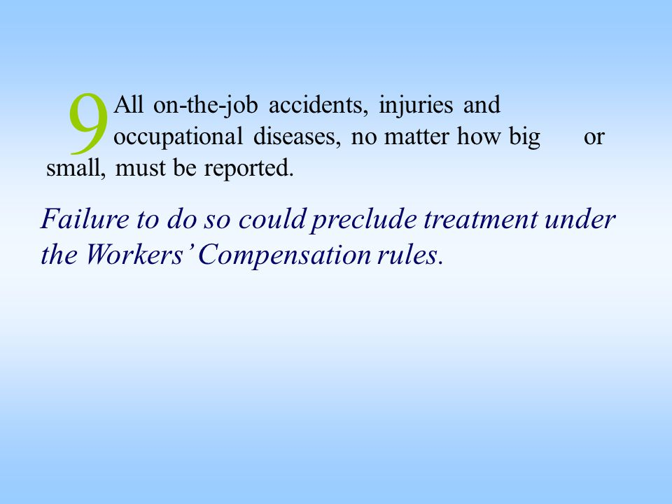 9 All on-the-job accidents, injuries and occupational diseases, no matter how big or small, must be reported. Failure to do so could preclude treatmen