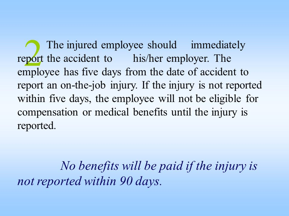 2 The injured employee should immediately report the accident to his/her employer. The employee has five days from the date of accident to report an o