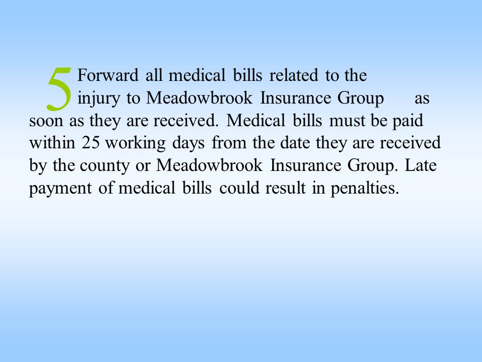 5 Forward all medical bills related to the injury to Meadowbrook Insurance Groupas soon as they are received. Medical bills must be paid within 25 wor