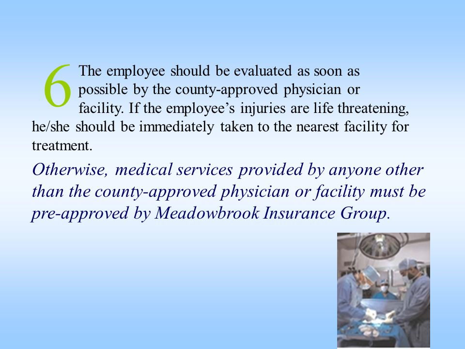 6 The employee should be evaluated as soon as possible by the county-approved physician or facility. If the employee's injuries are life threatening,
