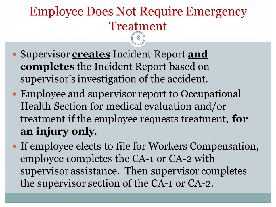 Employee Requires Emergency Treatment Employee and supervisor reports immediately to Emergency Department for medical evaluation and/or treatment, for