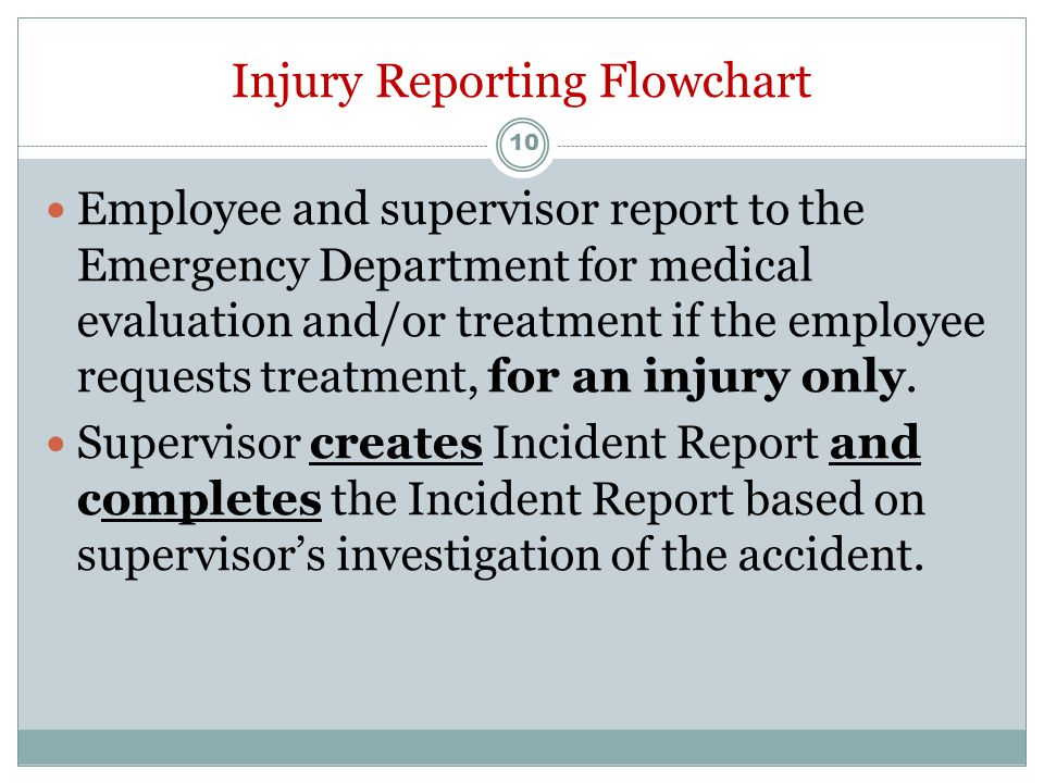 Injury Reporting Flowchart After Normal Working Hours, Weekends and Holidays Employee experiences an occupational injury or illness Employee immediately reports injury or illness to supervisor 9
