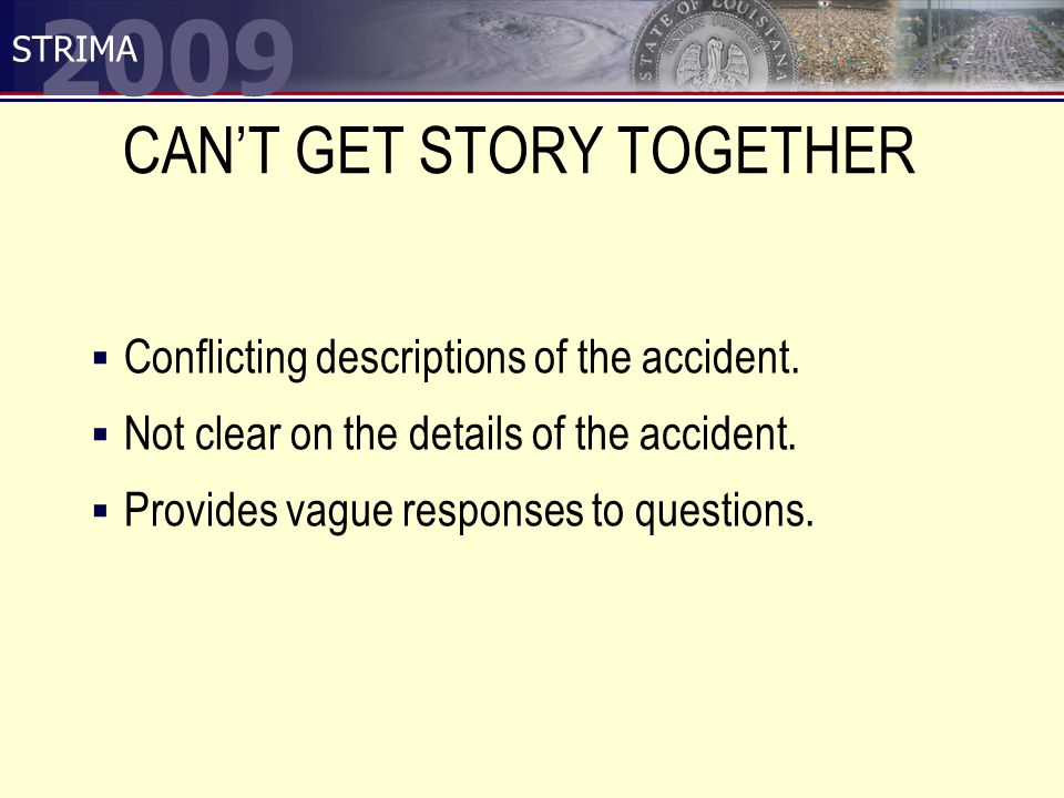 2009 STRIMA CAN'T GET STORY TOGETHER  Conflicting descriptions of the accident.  Not clear on the details of the accident.  Provides vague response