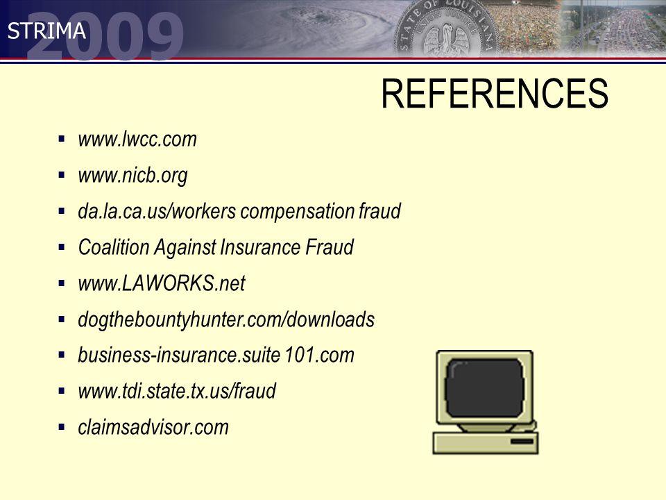 2009 STRIMA REFERENCES  www.lwcc.com  www.nicb.org  da.la.ca.us/workers compensation fraud  Coalition Against Insurance Fraud  www.LAWORKS.net  dogthebountyhunter.com/downloads  business-insurance.suite 101.com  www.tdi.state.tx.us/fraud  claimsadvisor.com