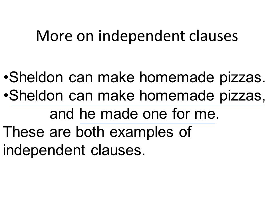 More on independent clauses Sheldon can make homemade pizzas.
