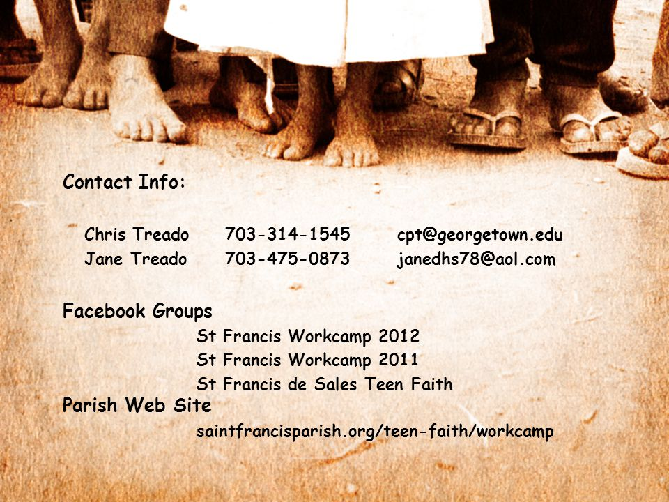 Contact Info: Chris Treado 703-314-1545cpt@georgetown.edu Jane Treado 703-475-0873janedhs78@aol.com Facebook Groups St Francis Workcamp 2012 St Francis Workcamp 2011 St Francis de Sales Teen Faith Parish Web Site saintfrancisparish.org/teen-faith/workcamp
