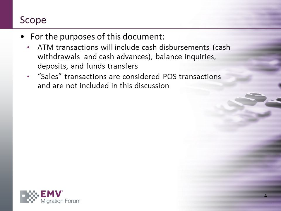 Scope For the purposes of this document: ATM transactions will include cash disbursements (cash withdrawals and cash advances), balance inquiries, deposits, and funds transfers Sales transactions are considered POS transactions and are not included in this discussion 4