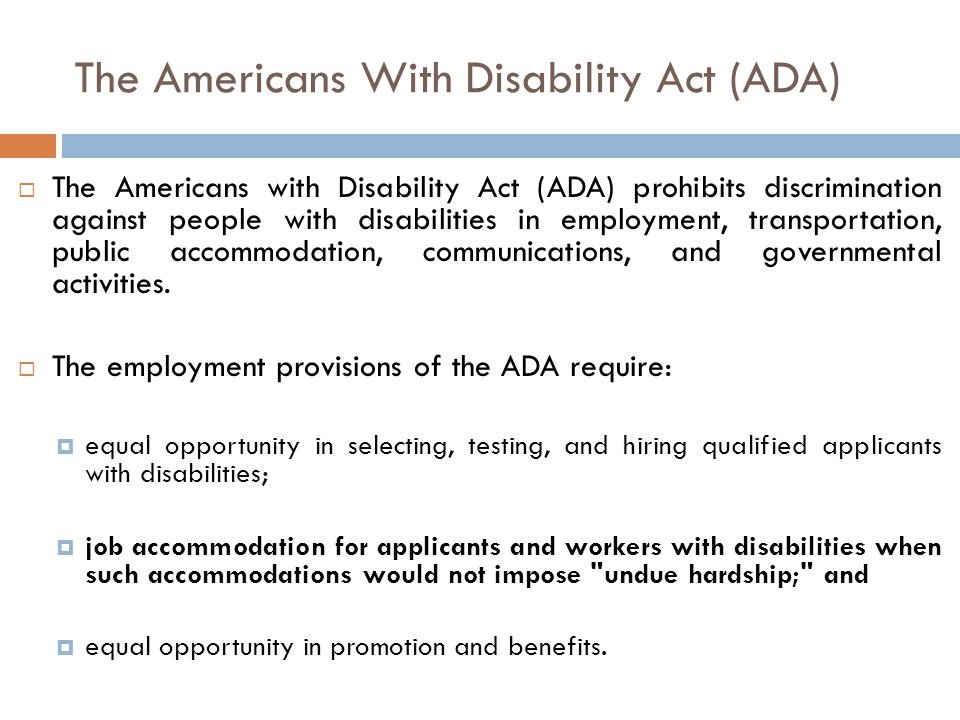 The Americans With Disability Act (ADA)  The Americans with Disability Act (ADA) prohibits discrimination against people with disabilities in employment, transportation, public accommodation, communications, and governmental activities.
