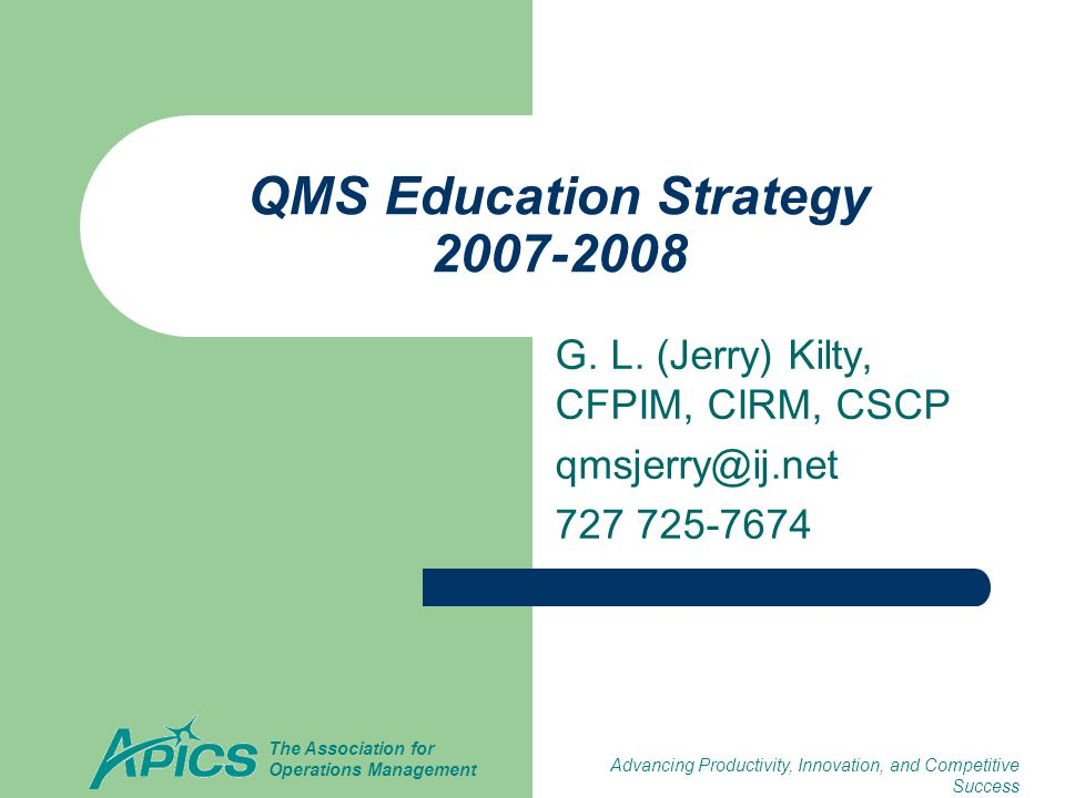 Advancing Productivity, Innovation, and Competitive Success The Association for Operations Management QMS Education Strategy 2007-2008 G. L. (Jerry) K