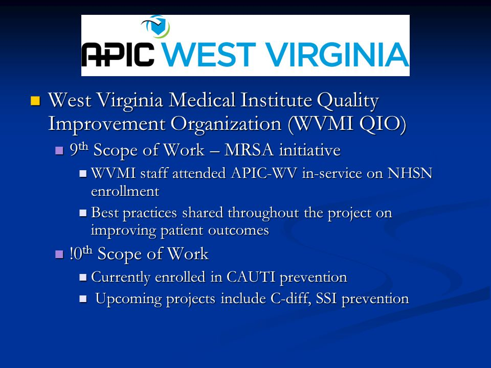 West Virginia Medical Institute Quality Improvement Organization (WVMI QIO) West Virginia Medical Institute Quality Improvement Organization (WVMI QIO) 9 th Scope of Work – MRSA initiative 9 th Scope of Work – MRSA initiative WVMI staff attended APIC-WV in-service on NHSN enrollment WVMI staff attended APIC-WV in-service on NHSN enrollment Best practices shared throughout the project on improving patient outcomes Best practices shared throughout the project on improving patient outcomes !0 th Scope of Work !0 th Scope of Work Currently enrolled in CAUTI prevention Currently enrolled in CAUTI prevention Upcoming projects include C-diff, SSI prevention Upcoming projects include C-diff, SSI prevention