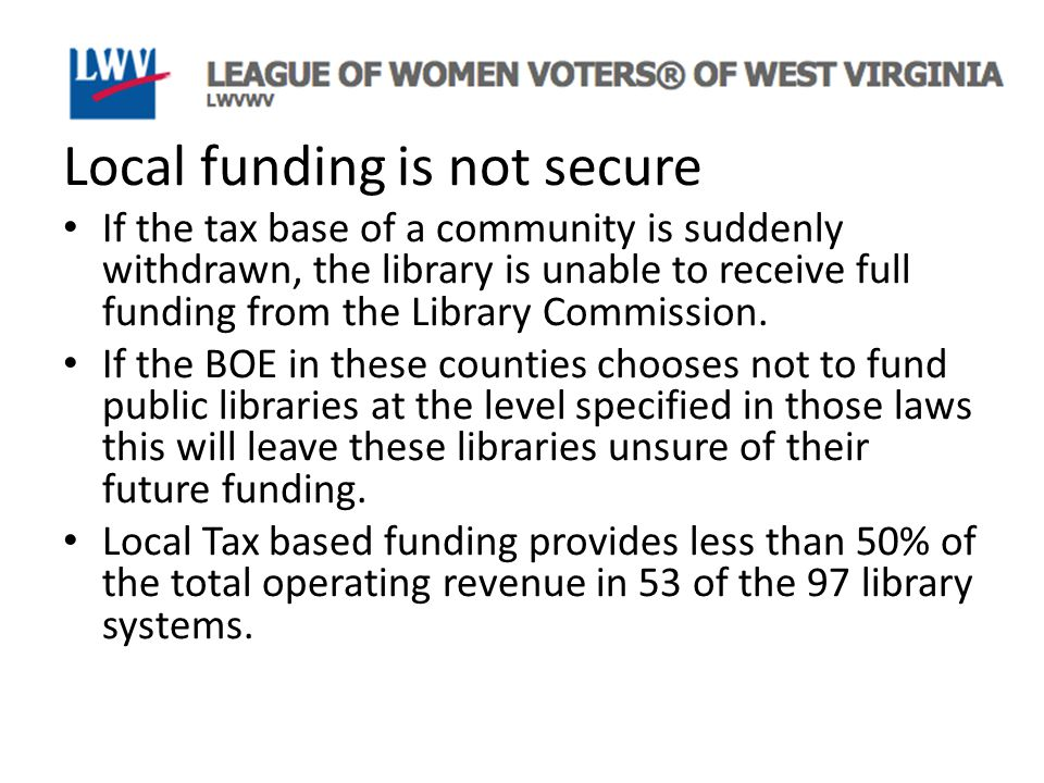 Local funding is not secure If the tax base of a community is suddenly withdrawn, the library is unable to receive full funding from the Library Commission.