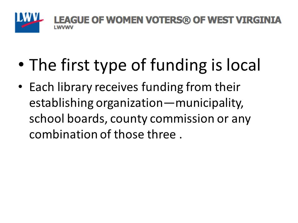 The first type of funding is local Each library receives funding from their establishing organization—municipality, school boards, county commission or any combination of those three.