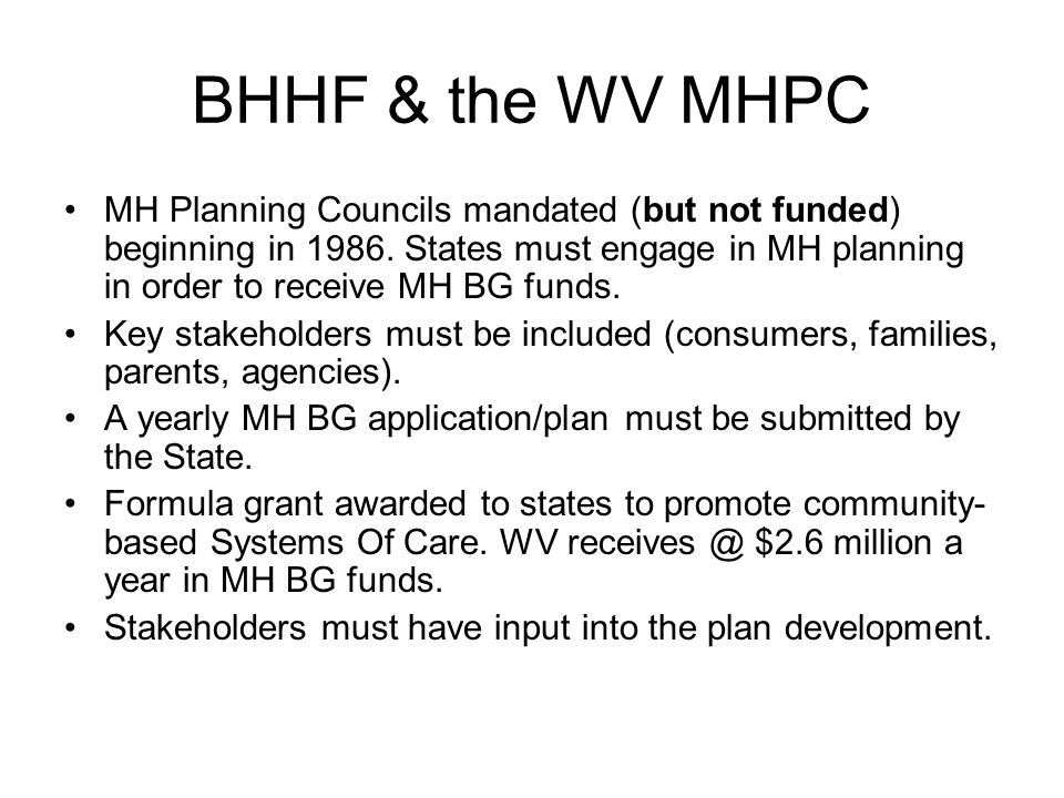 BHHF & the WV MHPC MH Planning Councils mandated (but not funded) beginning in 1986. States must engage in MH planning in order to receive MH BG funds